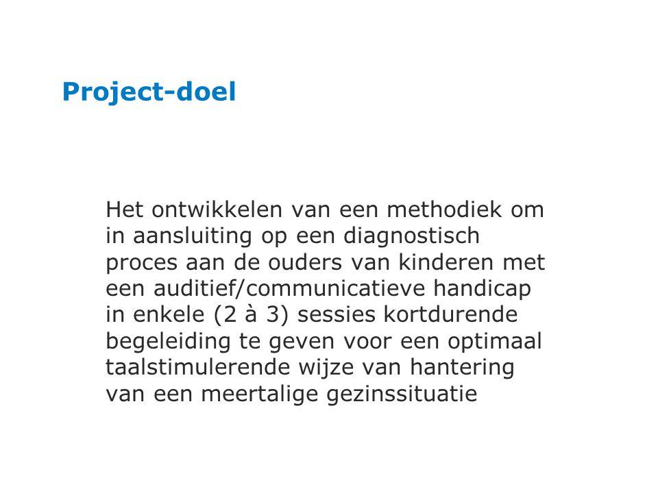 Project-doel Het ontwikkelen van een methodiek om in aansluiting op een diagnostisch proces aan de ouders van kinderen met een auditief/communicatieve