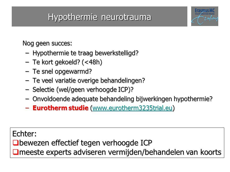 Hypothermie neurotrauma Nog geen succes: –Hypothermie te traag bewerkstelligd? –Te kort gekoeld? (<48h) –Te snel opgewarmd? –Te veel variatie overige