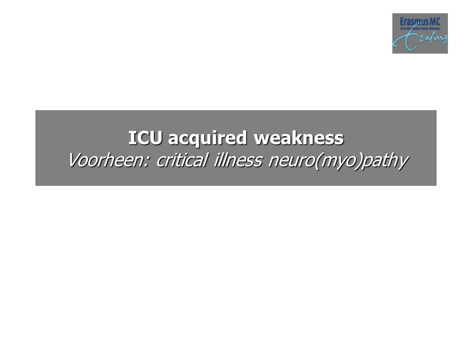 ICU acquired weakness Voorheen: critical illness neuro(myo)pathy