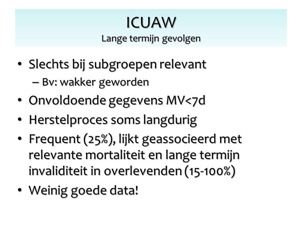 ICUAW Lange termijn gevolgen Slechts bij subgroepen relevant Slechts bij subgroepen relevant – Bv: wakker geworden Onvoldoende gegevens MV<7d Onvoldoe