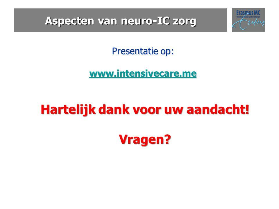 Aspecten van neuro-IC zorg Presentatie op: www.intensivecare.me Hartelijk dank voor uw aandacht! Vragen?