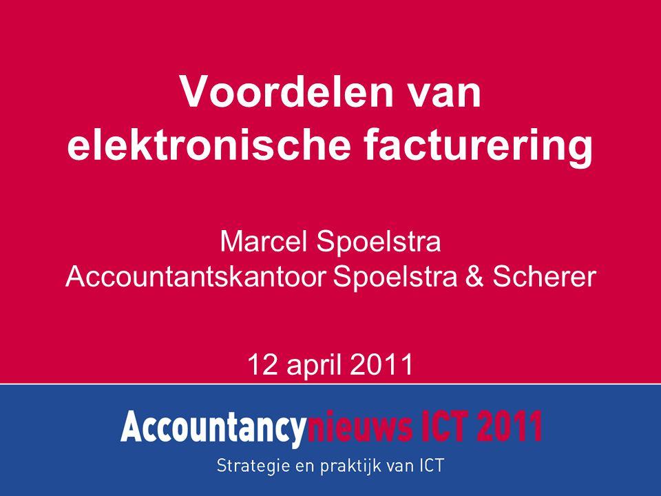 Voordelen van elektronische facturering Marcel Spoelstra Accountantskantoor Spoelstra & Scherer 12 april 2011