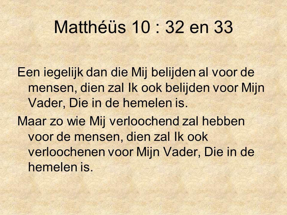 Matthéüs 10 : 32 en 33 Een iegelijk dan die Mij belijden al voor de mensen, dien zal Ik ook belijden voor Mijn Vader, Die in de hemelen is.