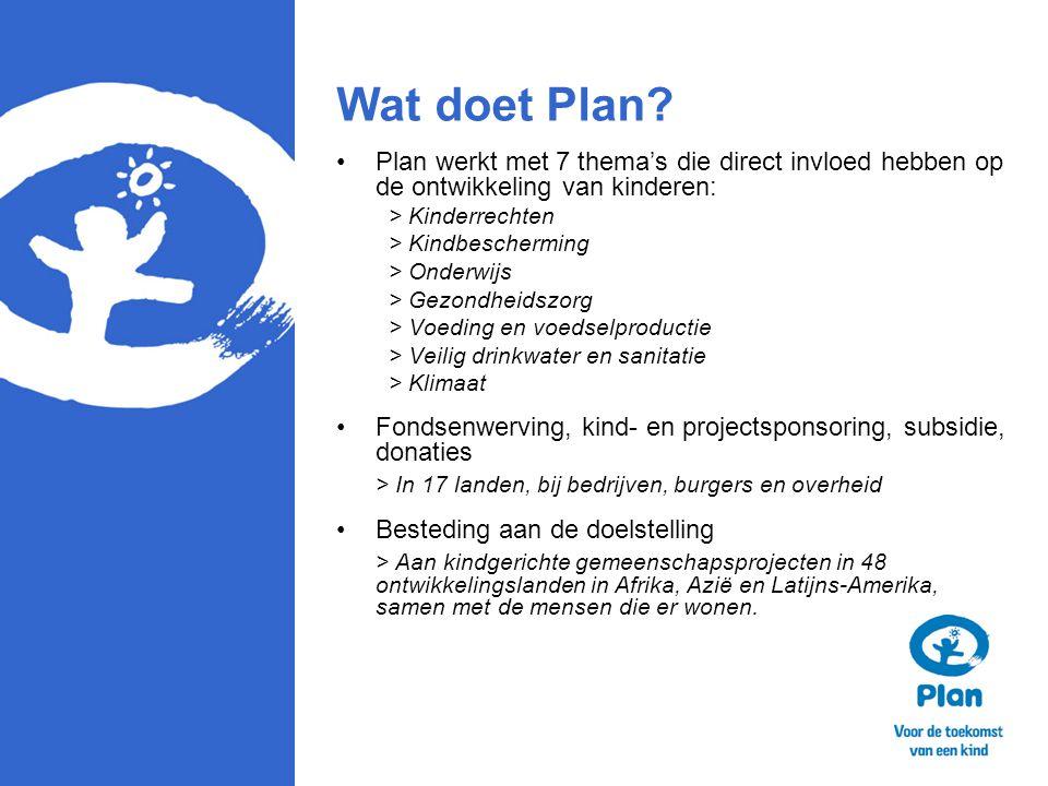 Wat doet Plan? Plan werkt met 7 thema's die direct invloed hebben op de ontwikkeling van kinderen: > Kinderrechten > Kindbescherming > Onderwijs > Gez