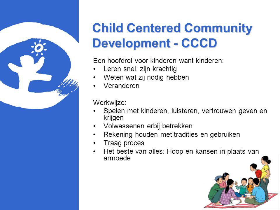 Child Centered Community Development - CCCD Een hoofdrol voor kinderen want kinderen: Leren snel, zijn krachtig Weten wat zij nodig hebben Veranderen