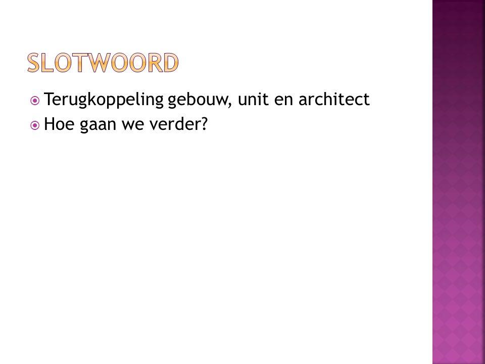  Terugkoppeling gebouw, unit en architect  Hoe gaan we verder?