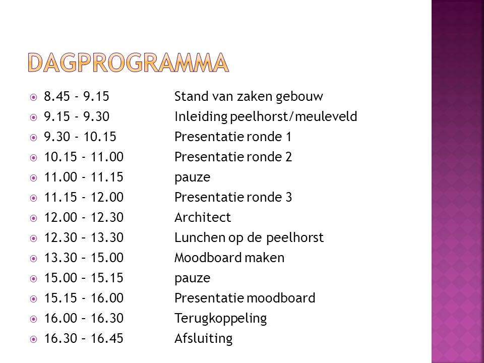  8.45 - 9.15Stand van zaken gebouw  9.15 - 9.30Inleiding peelhorst/meuleveld  9.30 - 10.15 Presentatie ronde 1  10.15 - 11.00Presentatie ronde 2  11.00 - 11.15pauze  11.15 - 12.00Presentatie ronde 3  12.00 - 12.30Architect  12.30 – 13.30Lunchen op de peelhorst  13.30 – 15.00Moodboard maken  15.00 – 15.15pauze  15.15 - 16.00Presentatie moodboard  16.00 – 16.30Terugkoppeling  16.30 – 16.45Afsluiting