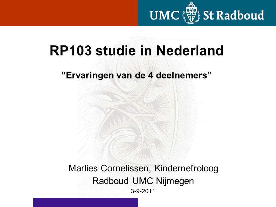 """RP103 studie in Nederland """"Ervaringen van de 4 deelnemers"""" Marlies Cornelissen, Kindernefroloog Radboud UMC Nijmegen 3-9-2011"""