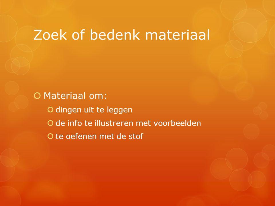 Zoek of bedenk materiaal  Materiaal om:  dingen uit te leggen  de info te illustreren met voorbeelden  te oefenen met de stof