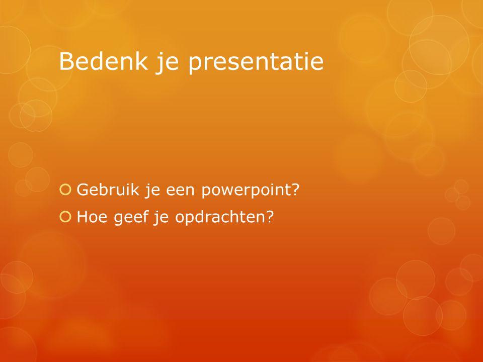 Bedenk je presentatie  Gebruik je een powerpoint?  Hoe geef je opdrachten?