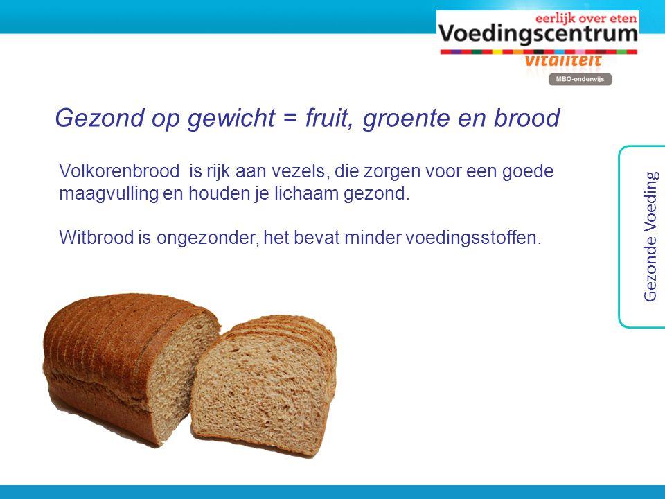 Gezond op gewicht = fruit, groente en brood Gezonde Voeding Volkorenbrood is rijk aan vezels, die zorgen voor een goede maagvulling en houden je licha