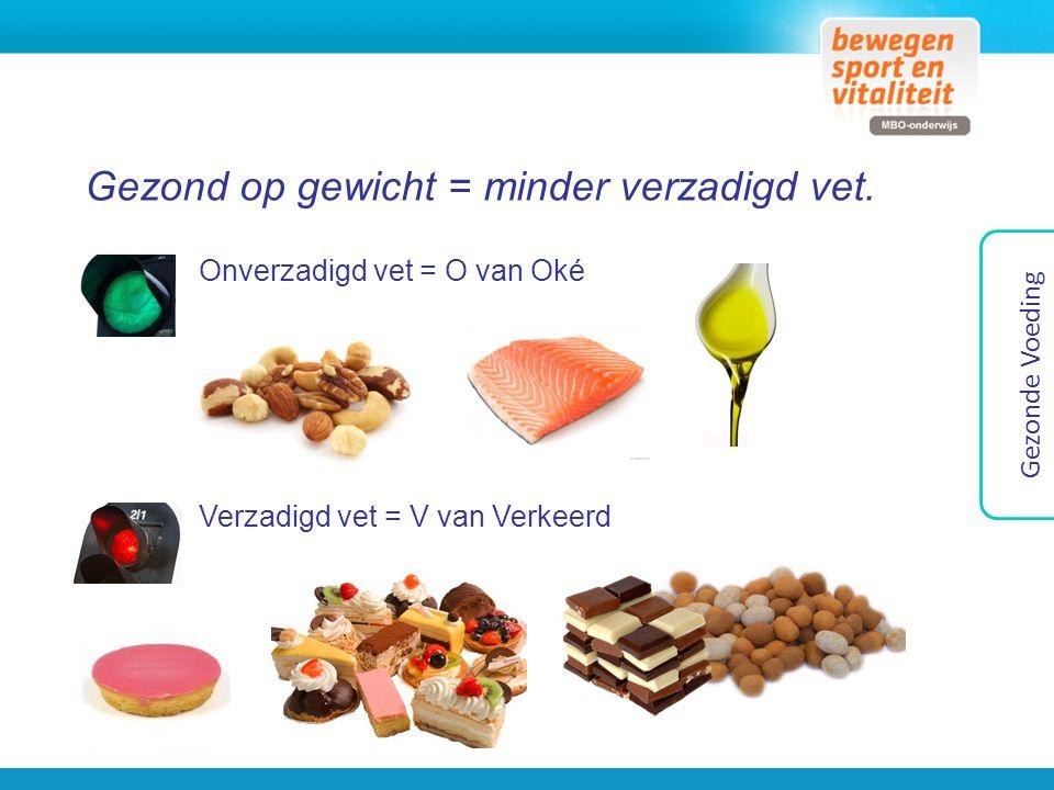 Gezond op gewicht = minder verzadigd vet. Gezonde Voeding Onverzadigd vet = O van Oké Verzadigd vet = V van Verkeerd