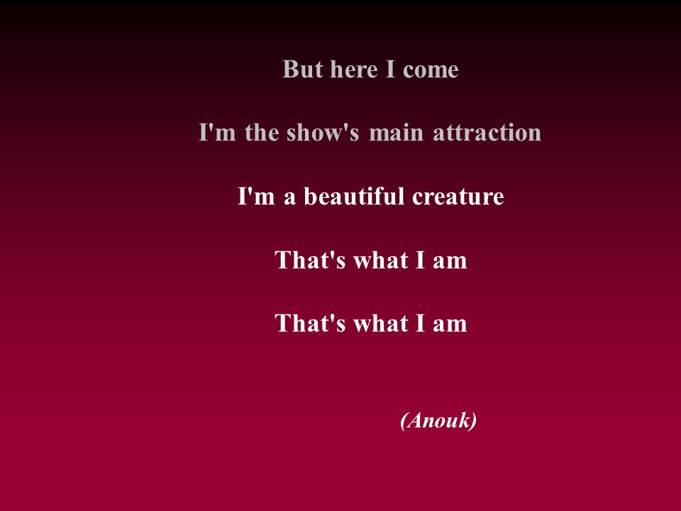 But here I come I'm the show's main attraction I'm a beautiful creature That's what I am (Anouk)