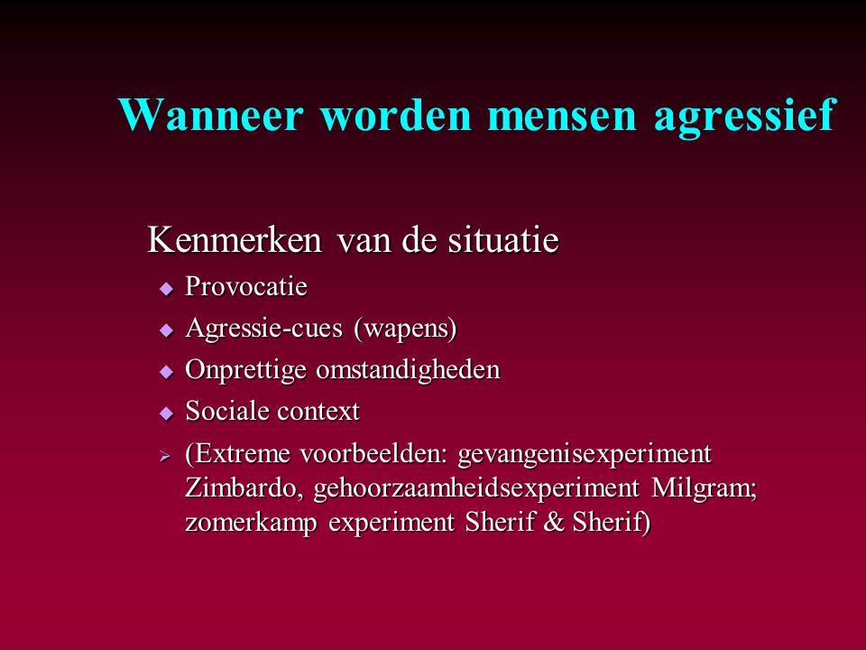 Wanneer worden mensen agressief Kenmerken van de situatie  Provocatie  Agressie-cues (wapens)  Onprettige omstandigheden  Sociale context  (Extre