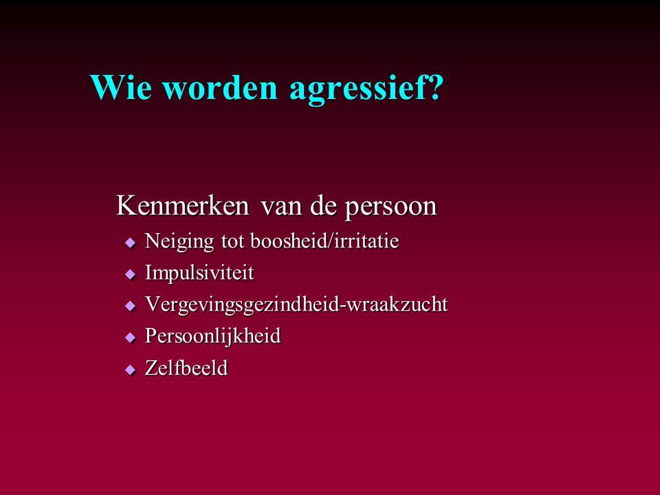 Wie worden agressief? Kenmerken van de persoon  Neiging tot boosheid/irritatie  Impulsiviteit  Vergevingsgezindheid-wraakzucht  Persoonlijkheid 
