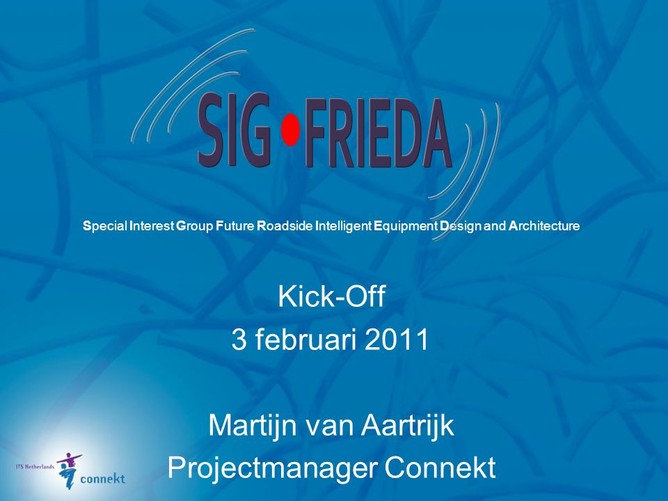 Special Interest Group Future Roadside Intelligent Equipment Design and Architecture Kick-Off 3 februari 2011 Martijn van Aartrijk Projectmanager Connekt
