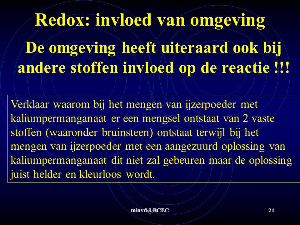 mlavd@BCEC21 Redox: invloed van omgeving De omgeving heeft uiteraard ook bij andere stoffen invloed op de reactie !!! Verklaar waarom bij het mengen v
