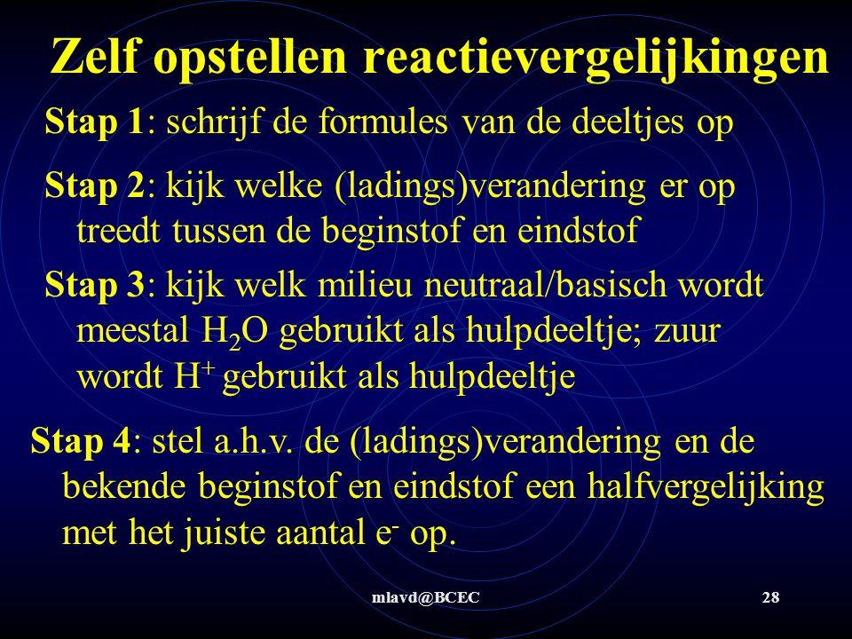 mlavd@BCEC28 Zelf opstellen reactievergelijkingen Stap 1: schrijf de formules van de deeltjes op Stap 2: kijk welke (ladings)verandering er op treedt tussen de beginstof en eindstof Stap 4: stel a.h.v.