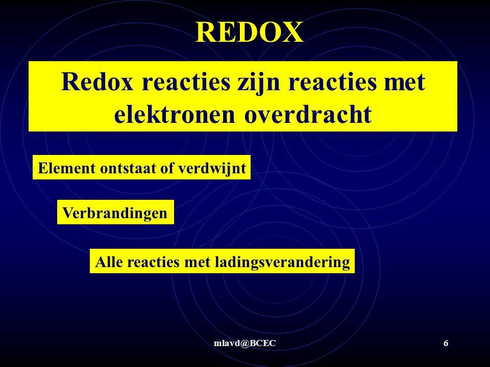 mlavd@BCEC6 REDOX Redox reacties zijn reacties met elektronen overdracht Element ontstaat of verdwijnt Verbrandingen Alle reacties met ladingsverandering