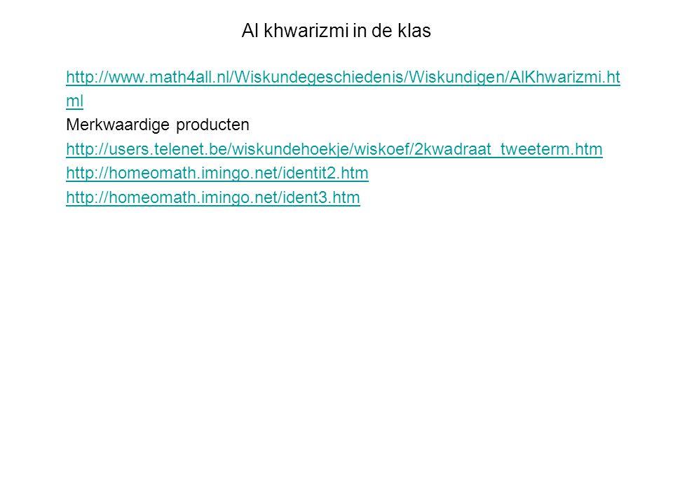 Al khwarizmi in de klas http://www.math4all.nl/Wiskundegeschiedenis/Wiskundigen/AlKhwarizmi.ht ml Merkwaardige producten http://users.telenet.be/wisku
