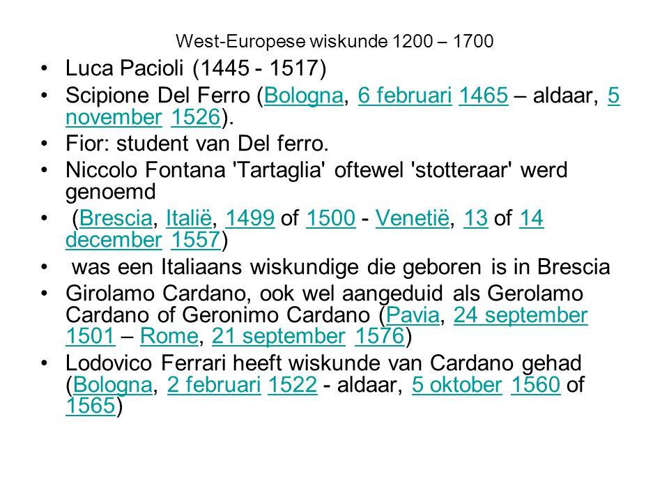 West-Europese wiskunde 1200 – 1700 Luca Pacioli (1445 - 1517) Scipione Del Ferro (Bologna, 6 februari 1465 – aldaar, 5 november 1526).Bologna6 februar