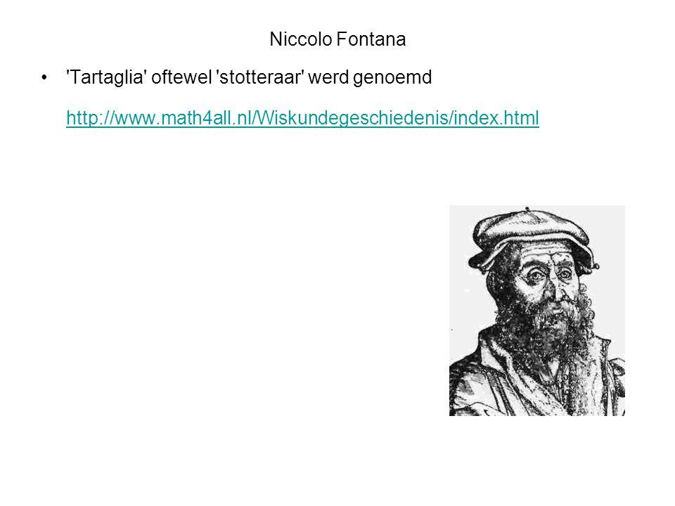 Niccolo Fontana 'Tartaglia' oftewel 'stotteraar' werd genoemd http://www.math4all.nl/Wiskundegeschiedenis/index.html