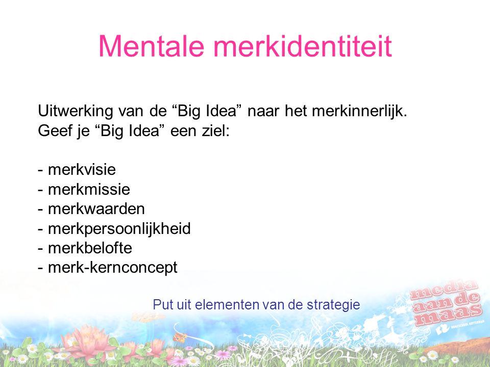 """Uitwerking van de """"Big Idea"""" naar het merkinnerlijk. Geef je """"Big Idea"""" een ziel: - merkvisie - merkmissie - merkwaarden - merkpersoonlijkheid - merkb"""
