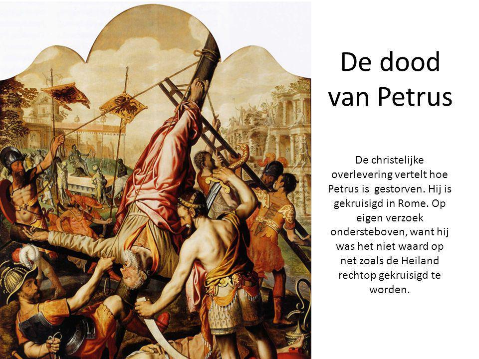 De dood van Petrus De christelijke overlevering vertelt hoe Petrus is gestorven. Hij is gekruisigd in Rome. Op eigen verzoek ondersteboven, want hij w