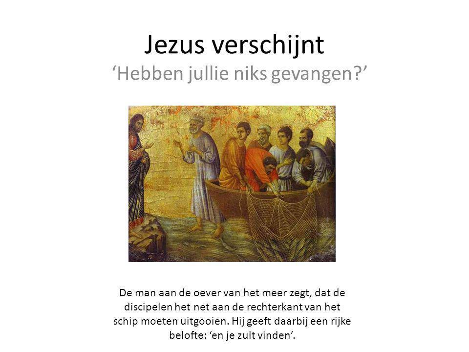 Jezus verschijnt 'Hebben jullie niks gevangen?' De man aan de oever van het meer zegt, dat de discipelen het net aan de rechterkant van het schip moet