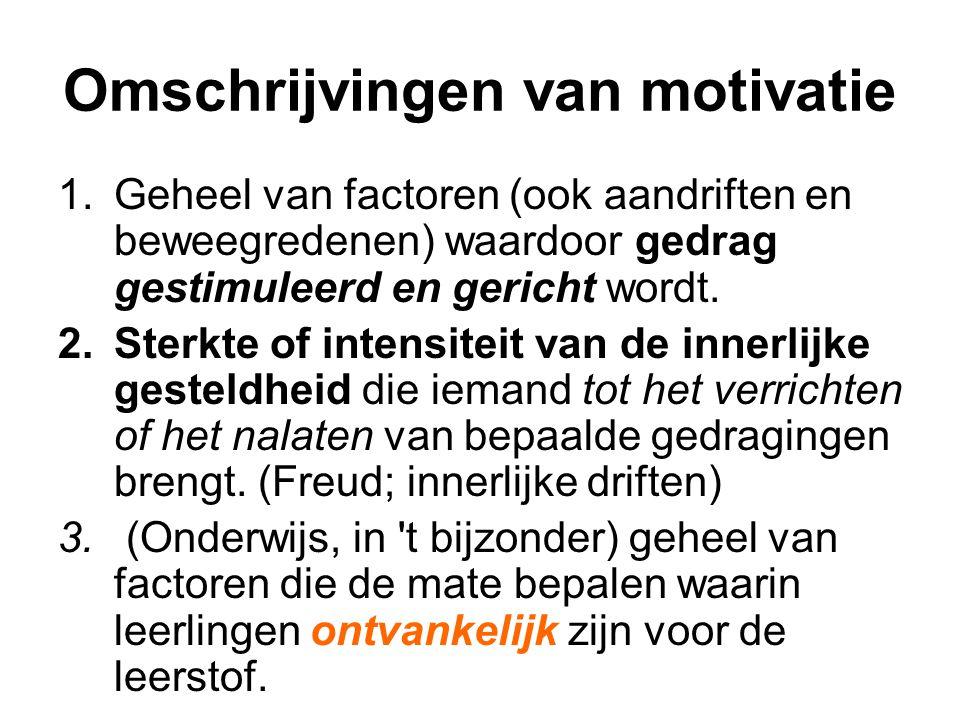 Omschrijvingen van motivatie 1.Geheel van factoren (ook aandriften en beweegredenen) waardoor gedrag gestimuleerd en gericht wordt. 2.Sterkte of inten