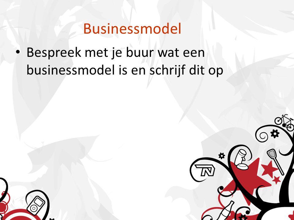 Businessmodel Bespreek met je buur wat een businessmodel is en schrijf dit op