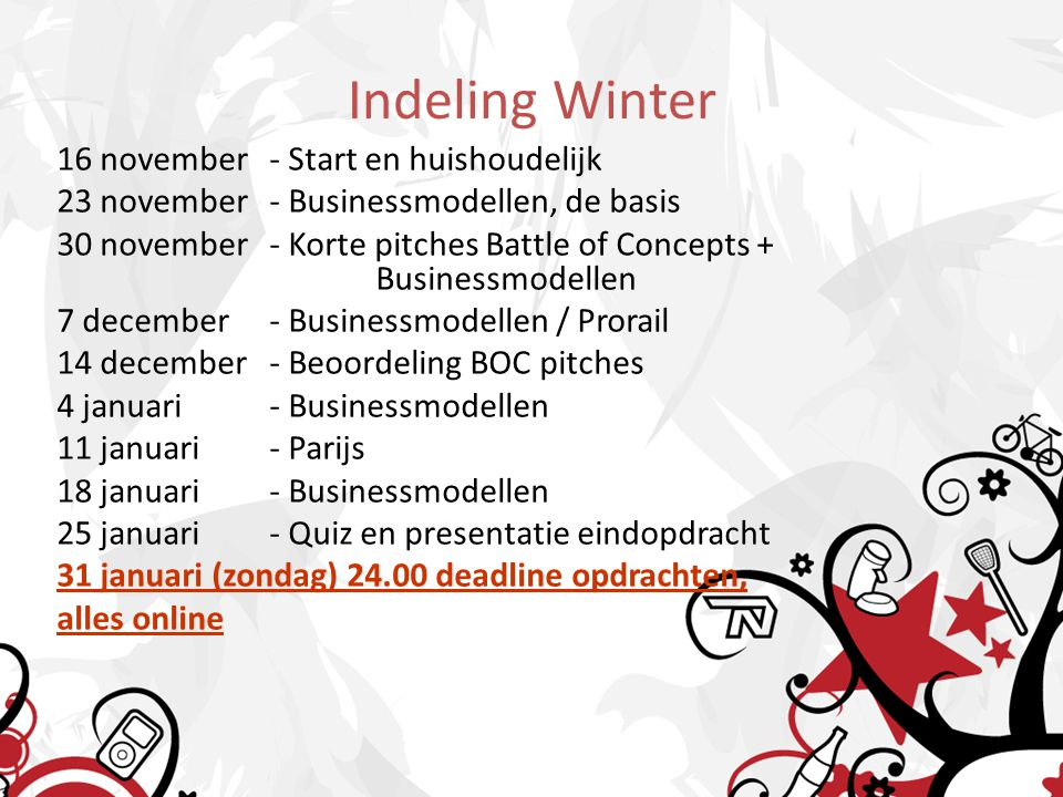 Indeling Winter 16 november- Start en huishoudelijk 23 november- Businessmodellen, de basis 30 november- Korte pitches Battle of Concepts + Businessmodellen 7 december- Businessmodellen / Prorail 14 december - Beoordeling BOC pitches 4 januari- Businessmodellen 11 januari- Parijs 18 januari- Businessmodellen 25 januari- Quiz en presentatie eindopdracht 31 januari (zondag) 24.00 deadline opdrachten, alles online