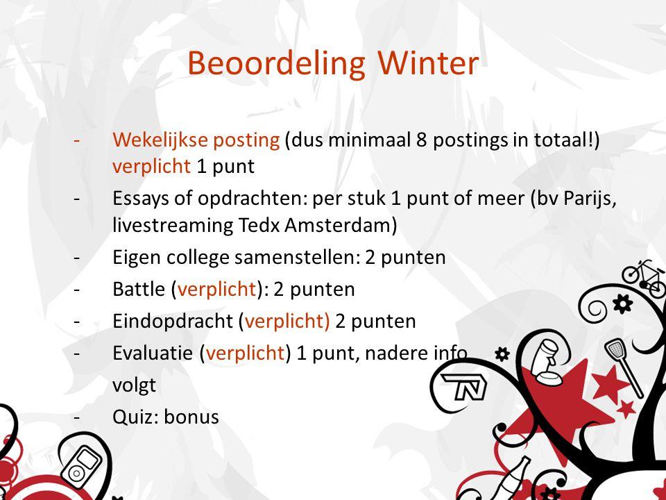 Beoordeling Winter -Wekelijkse posting (dus minimaal 8 postings in totaal!) verplicht 1 punt -Essays of opdrachten: per stuk 1 punt of meer (bv Parijs, livestreaming Tedx Amsterdam) -Eigen college samenstellen: 2 punten -Battle (verplicht): 2 punten -Eindopdracht (verplicht) 2 punten -Evaluatie (verplicht) 1 punt, nadere info volgt -Quiz: bonus