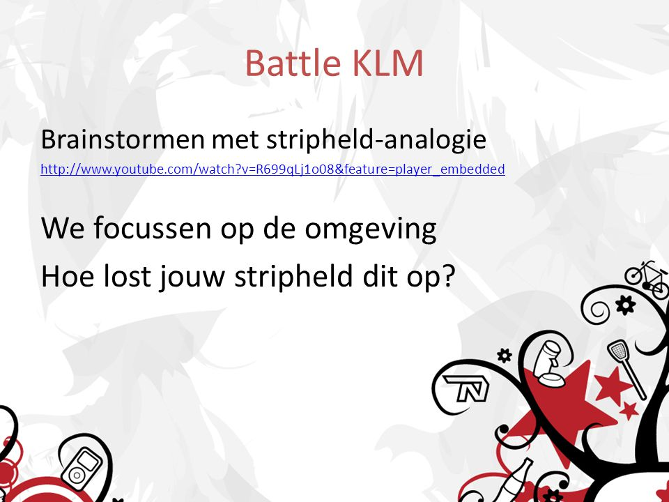 Battle KLM Brainstormen met stripheld-analogie http://www.youtube.com/watch?v=R699qLj1o08&feature=player_embedded We focussen op de omgeving Hoe lost jouw stripheld dit op?