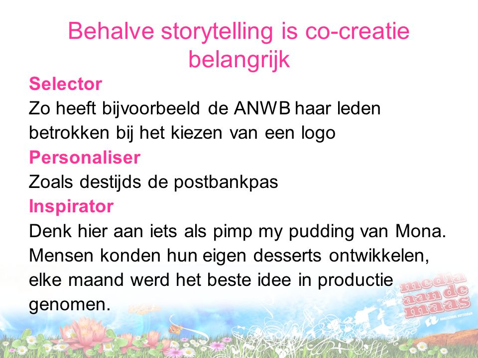 Behalve storytelling is co-creatie belangrijk Selector Zo heeft bijvoorbeeld de ANWB haar leden betrokken bij het kiezen van een logo Personaliser Zoals destijds de postbankpas Inspirator Denk hier aan iets als pimp my pudding van Mona.