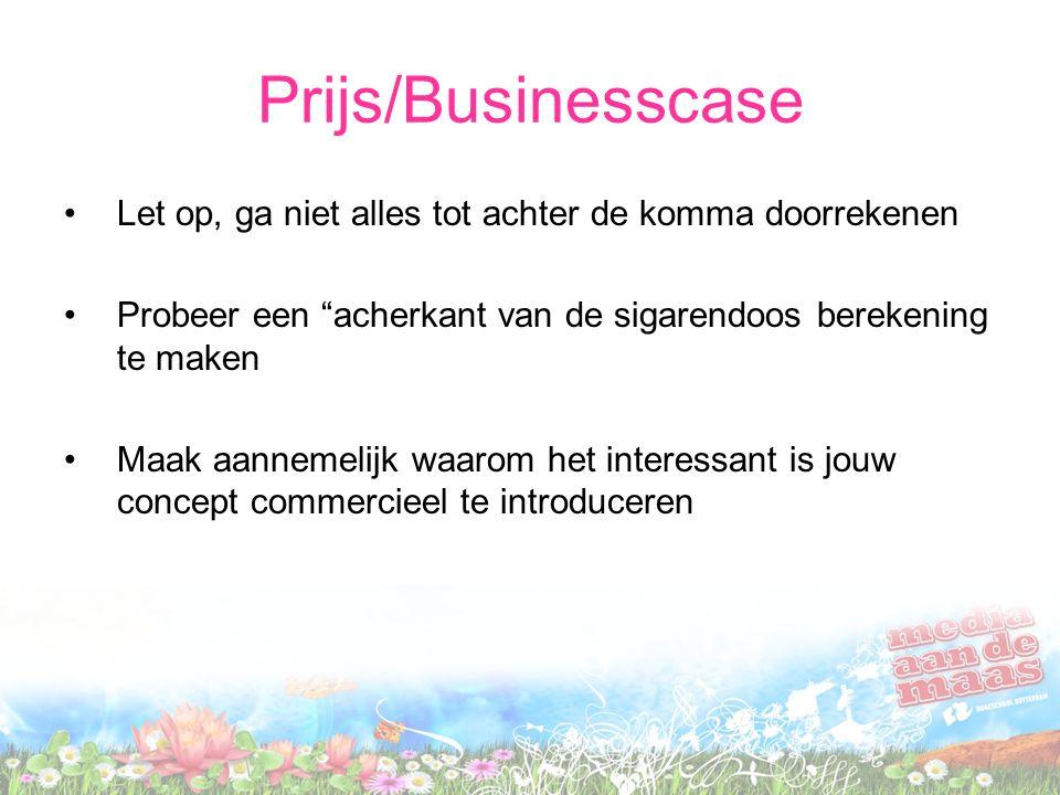 Prijs/Businesscase Let op, ga niet alles tot achter de komma doorrekenen Probeer een acherkant van de sigarendoos berekening te maken Maak aannemelijk waarom het interessant is jouw concept commercieel te introduceren