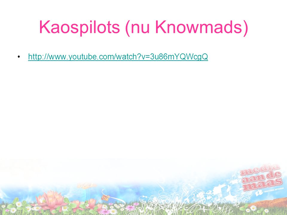 Kaospilots (nu Knowmads) http://www.youtube.com/watch v=3u86mYQWcgQ
