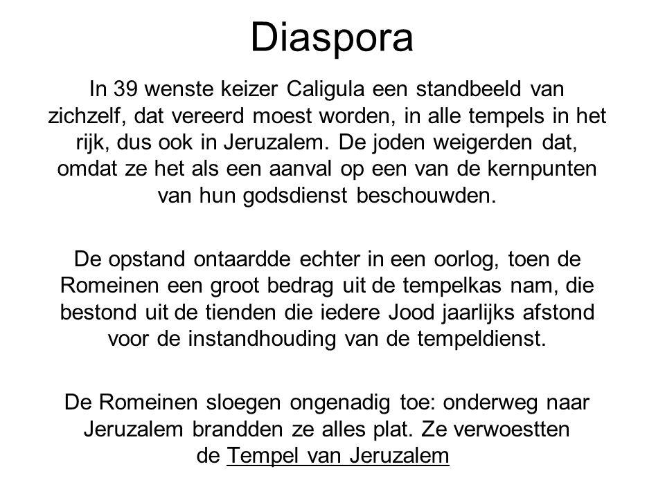 Diaspora In 39 wenste keizer Caligula een standbeeld van zichzelf, dat vereerd moest worden, in alle tempels in het rijk, dus ook in Jeruzalem. De jod