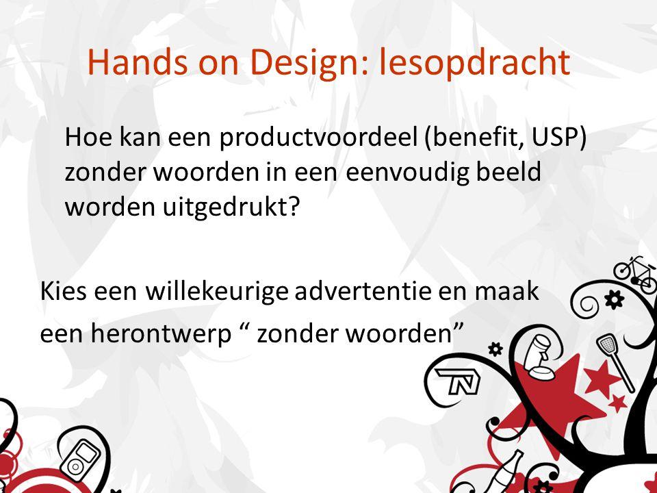 Hands on Design: lesopdracht Hoe kan een productvoordeel (benefit, USP) zonder woorden in een eenvoudig beeld worden uitgedrukt? Kies een willekeurige