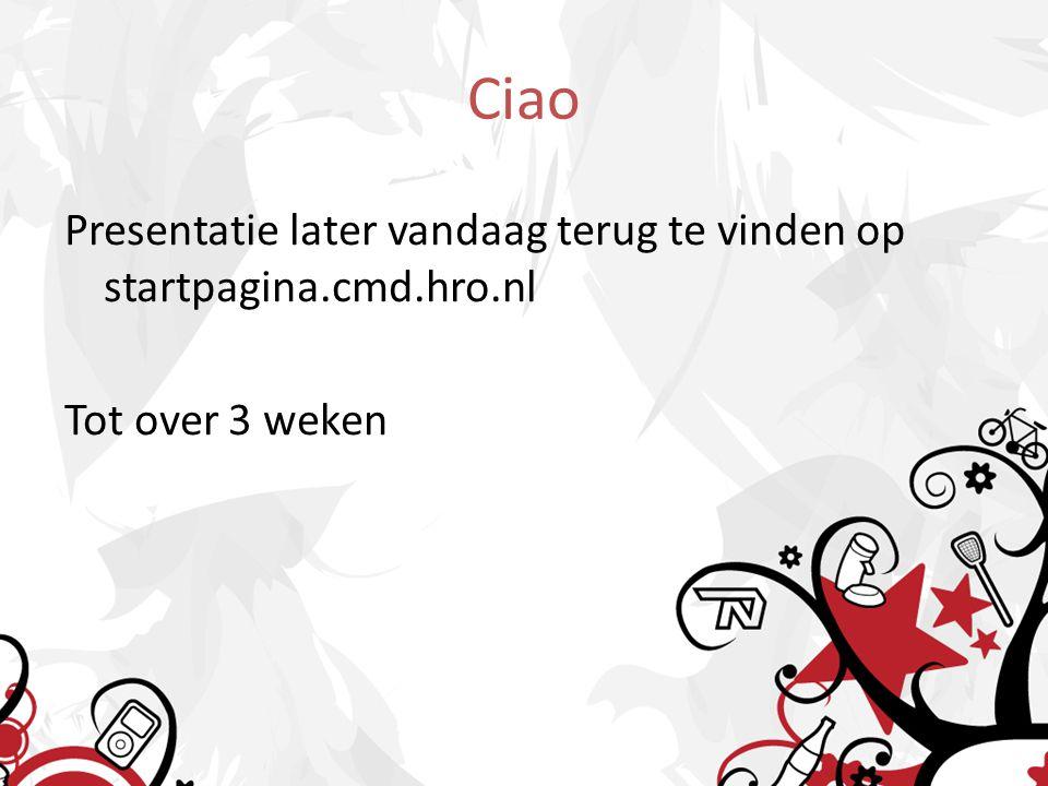 Ciao Presentatie later vandaag terug te vinden op startpagina.cmd.hro.nl Tot over 3 weken