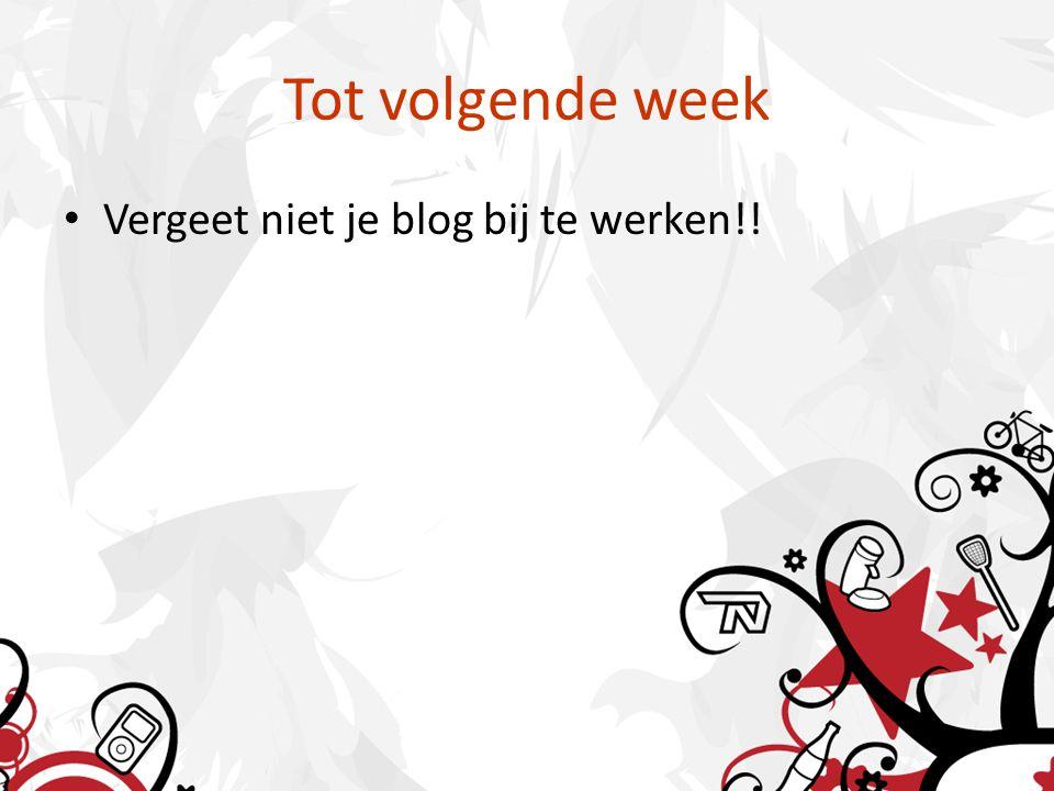 Tot volgende week Vergeet niet je blog bij te werken!!