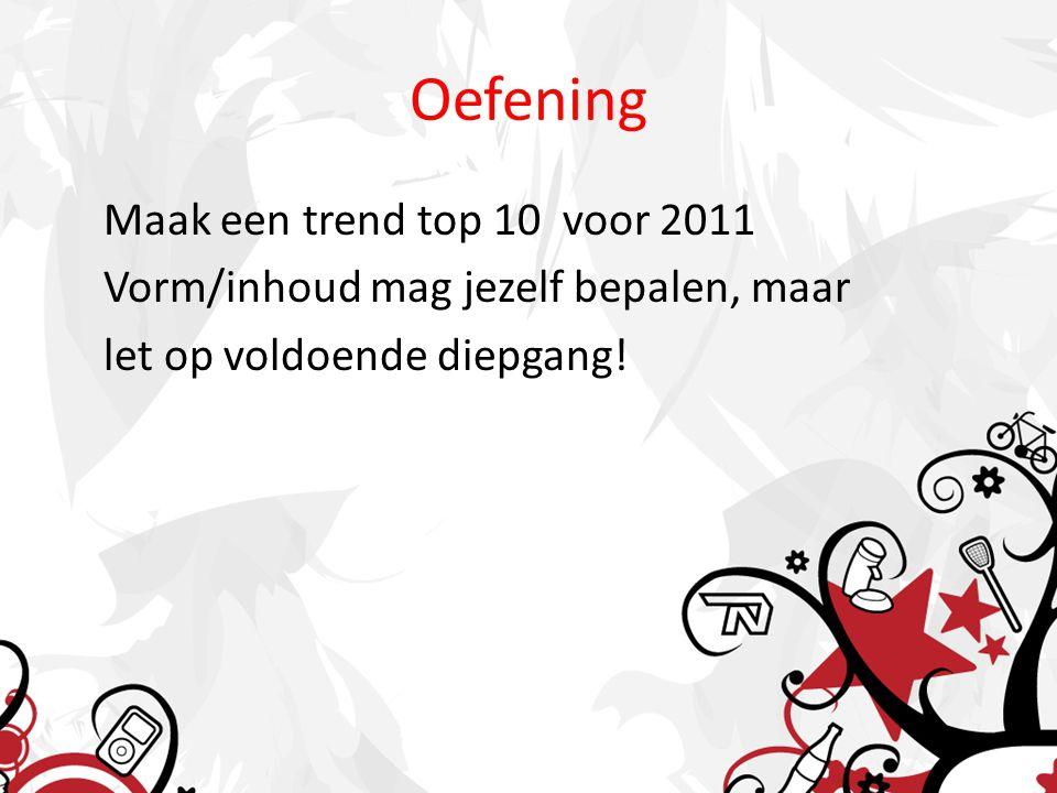 Oefening Maak een trend top 10 voor 2011 Vorm/inhoud mag jezelf bepalen, maar let op voldoende diepgang!