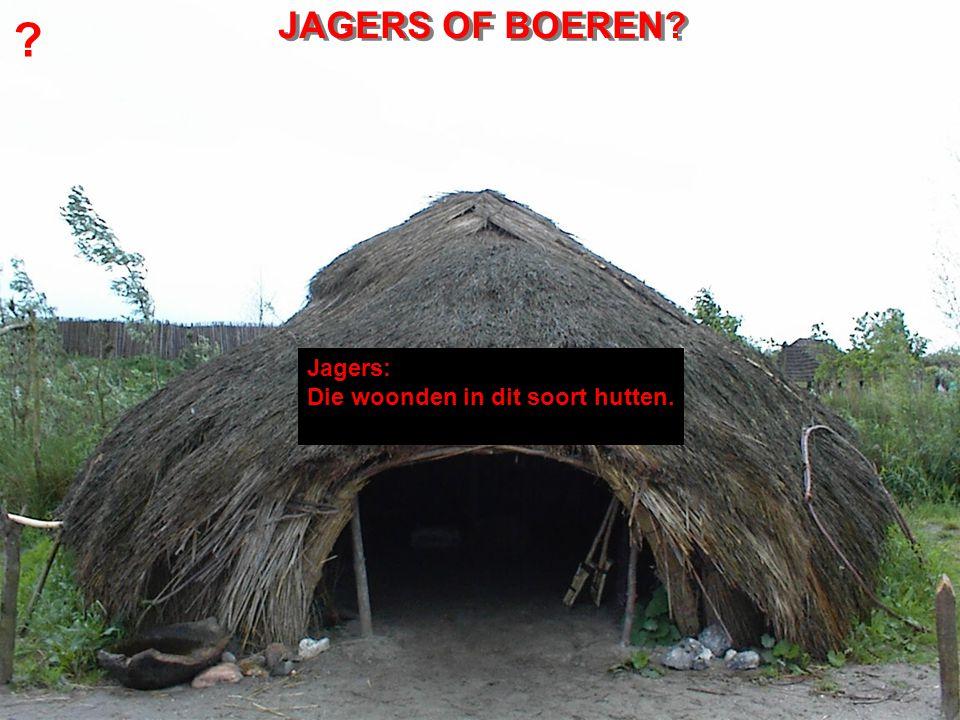 ? Jagers: Die woonden in dit soort hutten. JAGERS OF BOEREN?