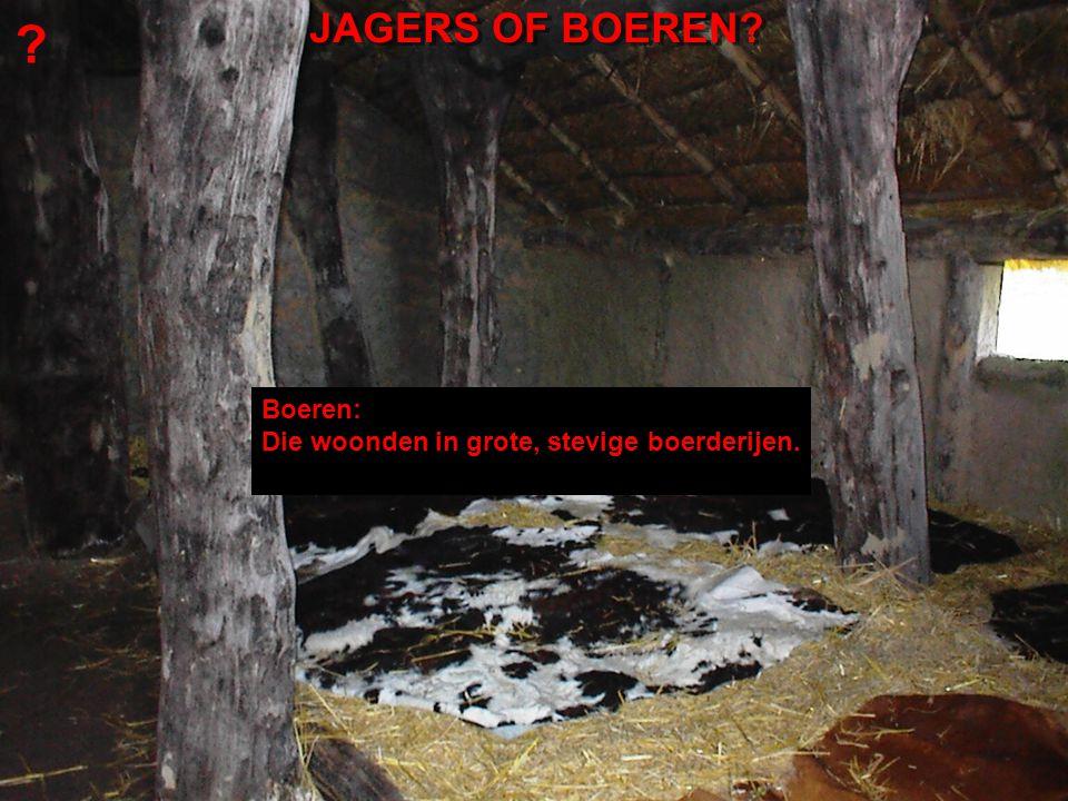 Boeren: Die woonden in grote, stevige boerderijen. JAGERS OF BOEREN? ?