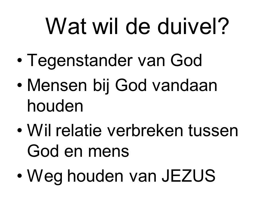 Wat wil de duivel? Tegenstander van God Mensen bij God vandaan houden Wil relatie verbreken tussen God en mens Weg houden van JEZUS