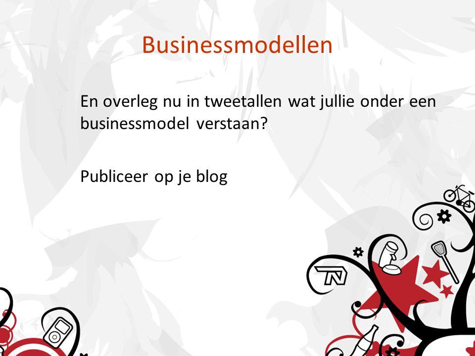 Businessmodellen En overleg nu in tweetallen wat jullie onder een businessmodel verstaan? Publiceer op je blog