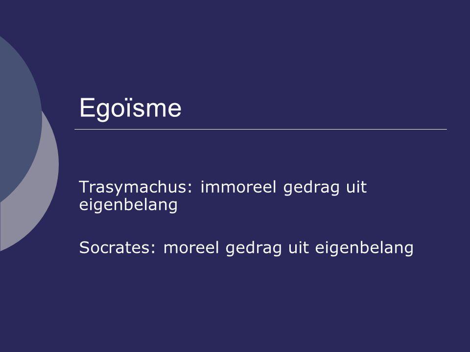 Egoïsme Trasymachus: immoreel gedrag uit eigenbelang Socrates: moreel gedrag uit eigenbelang