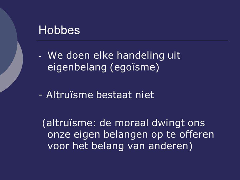 Hobbes - We doen elke handeling uit eigenbelang (egoïsme) - Altruïsme bestaat niet (altruïsme: de moraal dwingt ons onze eigen belangen op te offeren