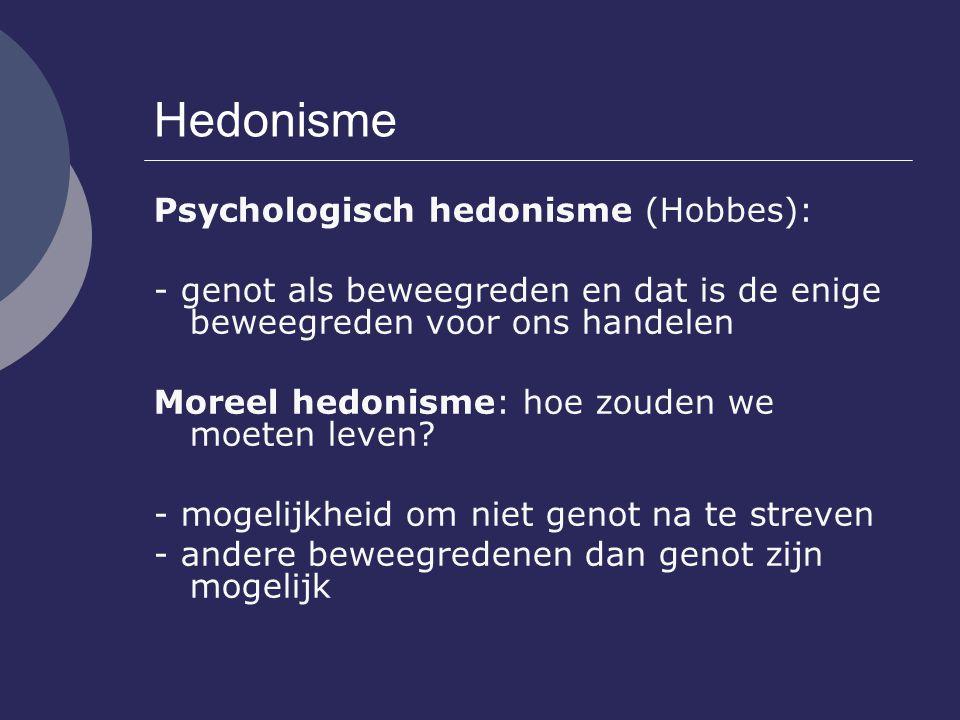 Hedonisme Psychologisch hedonisme (Hobbes): - genot als beweegreden en dat is de enige beweegreden voor ons handelen Moreel hedonisme: hoe zouden we m