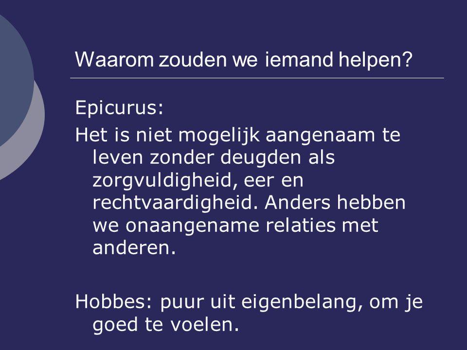 Waarom zouden we iemand helpen? Epicurus: Het is niet mogelijk aangenaam te leven zonder deugden als zorgvuldigheid, eer en rechtvaardigheid. Anders h